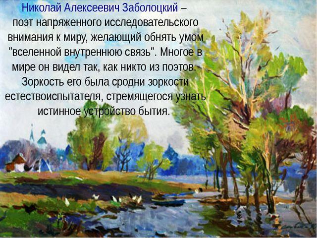 Николай Алексеевич Заболоцкий – поэт напряженного исследовательского внимания...