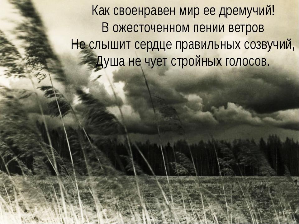 Как своенравен мир ее дремучий! В ожесточенном пении ветров Не слышит сердце...