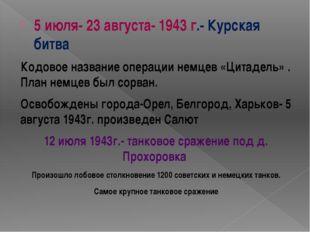 5 июля- 23 августа- 1943 г.- Курская битва Кодовое название операции немцев «
