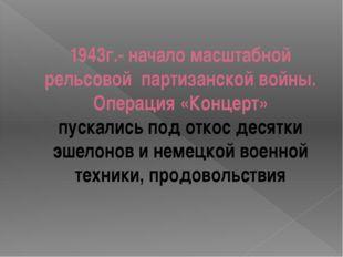 1943г.- начало масштабной рельсовой партизанской войны. Операция «Концерт» пу