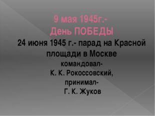 9 мая 1945г.- День ПОБЕДЫ 24 июня 1945 г.- парад на Красной площади в Москве