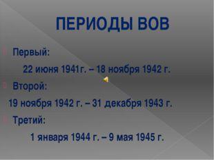 ПЕРИОДЫ ВОВ Первый: 22 июня 1941г. – 18 ноября 1942 г. Второй: 19 ноября 1942
