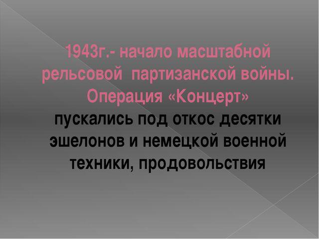 1943г.- начало масштабной рельсовой партизанской войны. Операция «Концерт» пу...