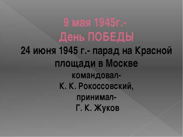 9 мая 1945г.- День ПОБЕДЫ 24 июня 1945 г.- парад на Красной площади в Москве...