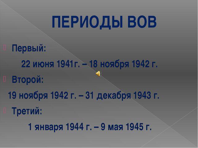 ПЕРИОДЫ ВОВ Первый: 22 июня 1941г. – 18 ноября 1942 г. Второй: 19 ноября 1942...