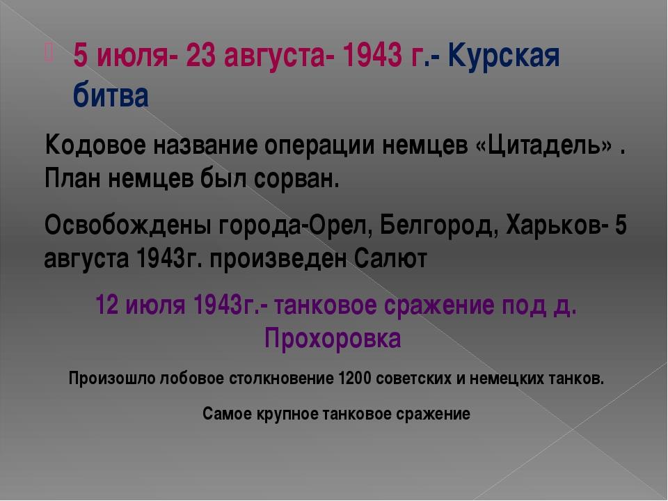 5 июля- 23 августа- 1943 г.- Курская битва Кодовое название операции немцев «...