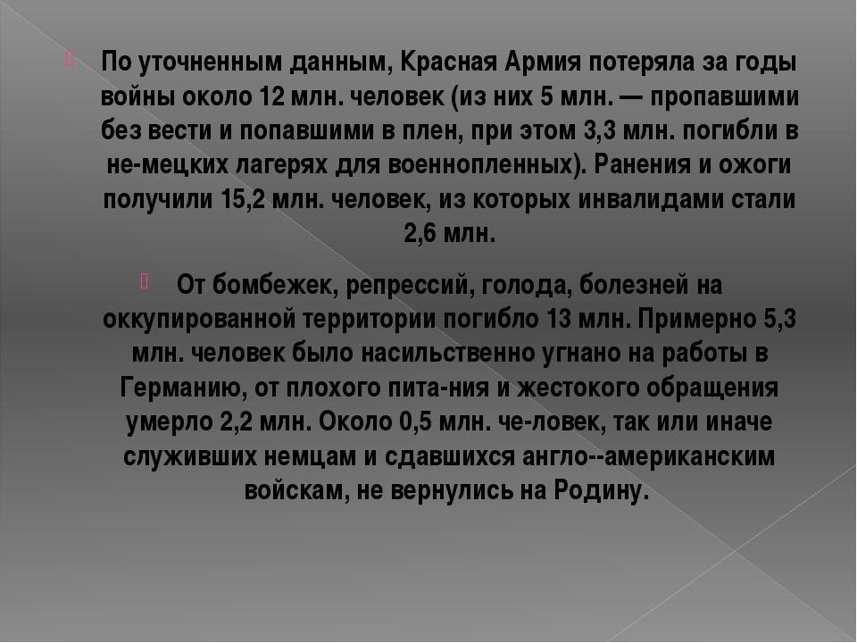 По уточненным данным, Красная Армия потеряла за годы войны около 12 млн. чело...