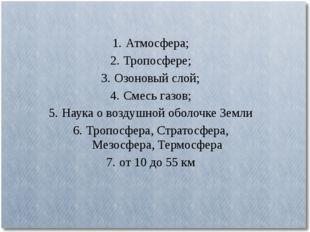 1.Атмосфера; 2.Тропосфере; 3.Озоновый слой; 4.Смесь газов; 5.Наука о воз