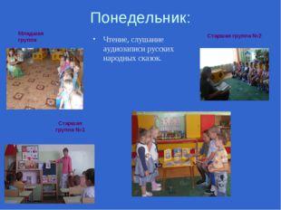 Понедельник: Чтение, слушание аудиозаписи русских народных сказок. Старшая гр