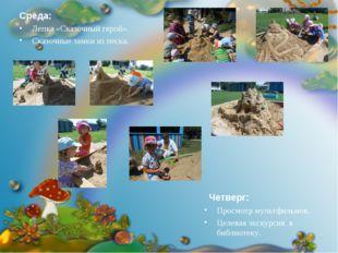 Среда: Лепка «Сказочный герой». Сказочные замки из песка. Четверг: Просмотр м
