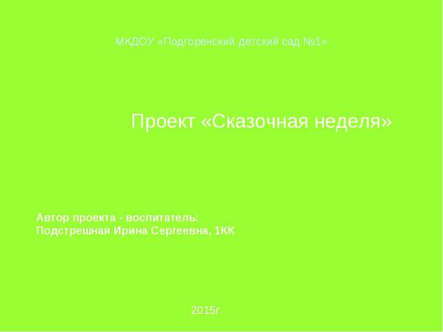 МКДОУ «Подгоренский детский сад №1» Проект «Сказочная неделя» Автор проекта...