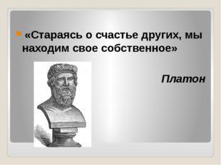 «Стараясь о счастье других, мы находим свое собственное» Платон