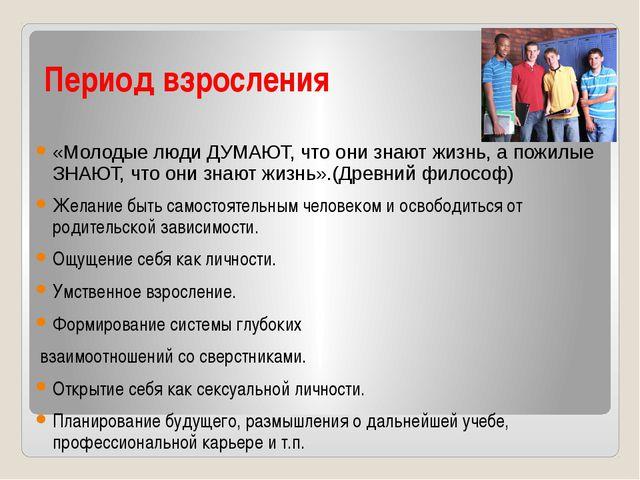Период взросления «Молодые люди ДУМАЮТ, что они знают жизнь, а пожилые ЗНАЮТ,...