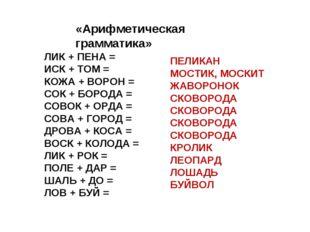 «Арифметическая грамматика» ЛИК + ПЕНА = ИСК + ТОМ = КОЖА + ВОРОН = СОК + БОР
