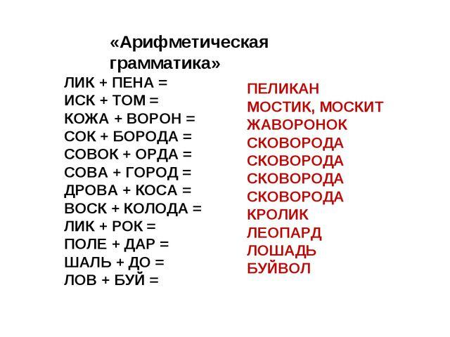 «Арифметическая грамматика» ЛИК + ПЕНА = ИСК + ТОМ = КОЖА + ВОРОН = СОК + БОР...