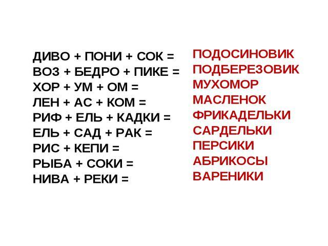 ДИВО + ПОНИ + СОК = ВОЗ + БЕДРО + ПИКЕ = ХОР + УМ + ОМ = ЛЕН + АС + КОМ = РИФ...