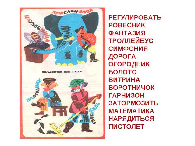 РЕГУЛИРОВАТЬ РОВЕСНИК ФАНТАЗИЯ ТРОЛЛЕЙБУС СИМФОНИЯ ДОРОГА ОГОРОДНИК БОЛОТО ВИ...