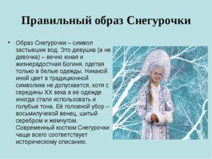 Правильный образ Снегурочки Образ Снегурочки – символ застывших вод. Это деву