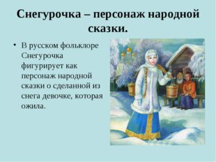 Снегурочка – персонаж народной сказки. В русском фольклоре Снегурочка фигурир