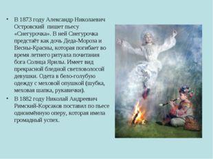 В 1873 году Александр Николаевич Островский пишет пьесу «Снегурочка». В ней С