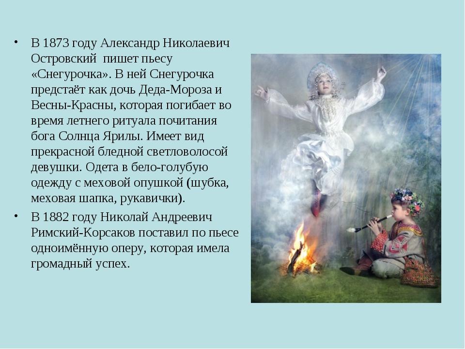 В 1873 году Александр Николаевич Островский пишет пьесу «Снегурочка». В ней С...