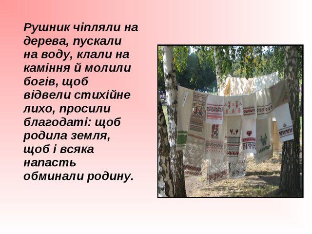 Рушник чіпляли на дерева, пускали на воду, клали на каміння й молили богів,...