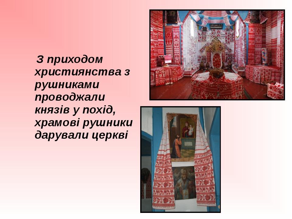 З приходом християнства з рушниками проводжали князів у похід, храмові рушни...