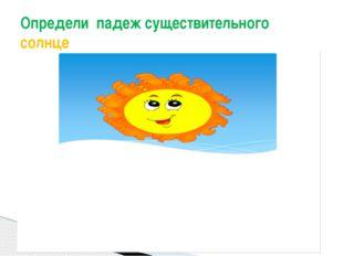 Определи падеж существительного солнце