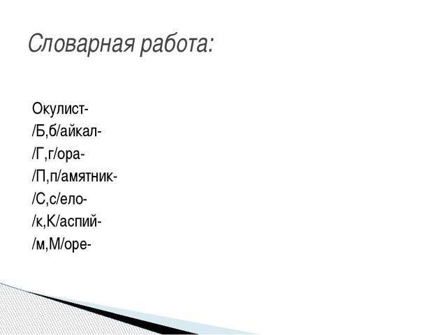Окулист- /Б,б/айкал- /Г,г/ора- /П,п/амятник- /С,с/ело- /к,К/аспий- /м,М/оре-...
