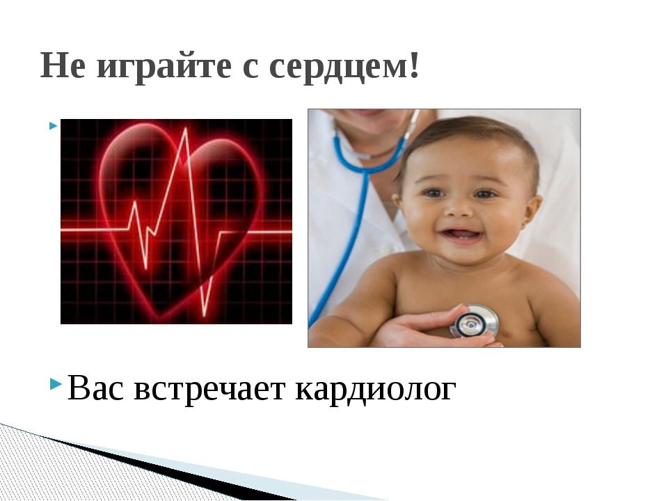 Вас встречает кардиолог Не играйте с сердцем!
