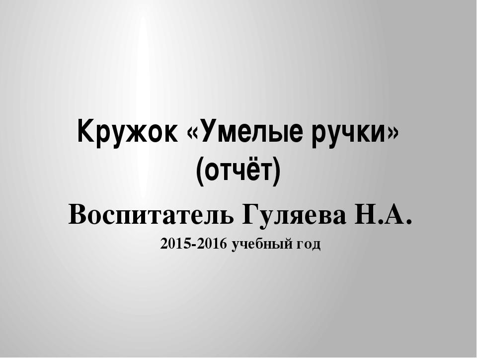 Кружок «Умелые ручки» (отчёт) Воспитатель Гуляева Н.А. 2015-2016 учебный год