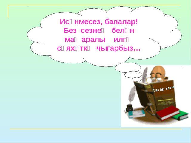 Татар теле Исәнмесез, балалар! Без сезнең белән маҗаралы илгә сәяхәткә чыгарб...