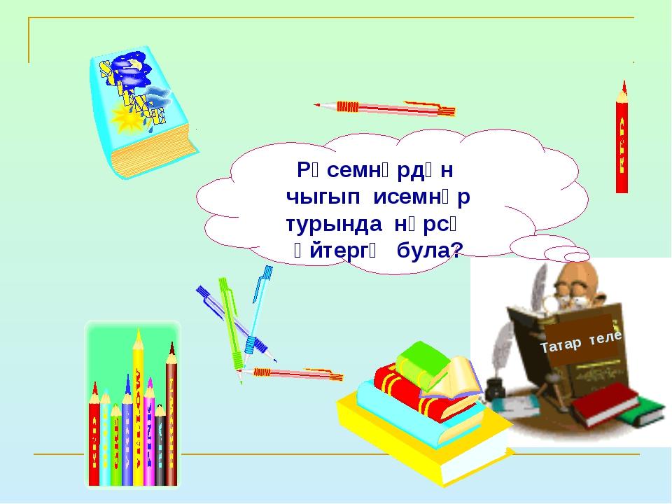 Татар теле Рәсемнәрдән чыгып исемнәр турында нәрсә әйтергә була?