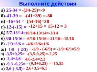 Выполните действия а) 25-34 = б)-41-39 = -(34-25)=-9 -(41+39) =-80 в) -16+54