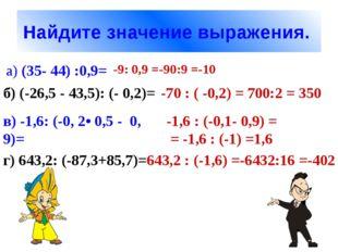 Найдите значение выражения. а) (35- 44) :0,9= -9: 0,9 =-90:9 =-10 б) (-26,5 -