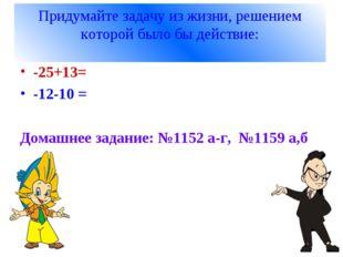 Придумайте задачу из жизни, решением которой было бы действие: -25+13= -12-10
