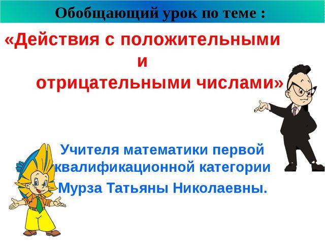 «Действия с положительными и отрицательными числами» Учителя математики перво...