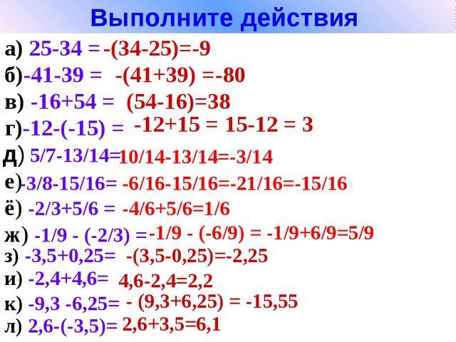 Выполните действия а) 25-34 = б)-41-39 = -(34-25)=-9 -(41+39) =-80 в) -16+54...