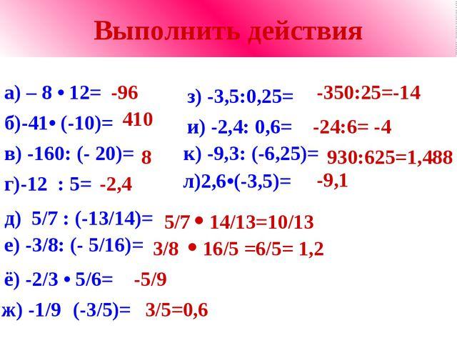 Выполнить действия а) – 8 • 12= -96 б)-41• (-10)= 410 в) -160: (- 20)= 8 г)-1...