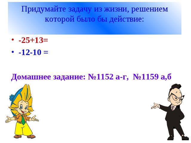 Придумайте задачу из жизни, решением которой было бы действие: -25+13= -12-10...