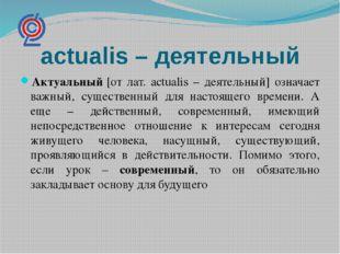 actualis – деятельный Актуальный[от лат. actualis – деятельный] означает важ