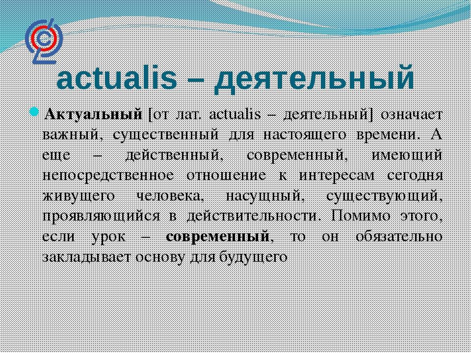 actualis – деятельный Актуальный[от лат. actualis – деятельный] означает важ...