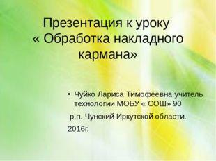 Презентация к уроку « Обработка накладного кармана» Чуйко Лариса Тимофеевна у