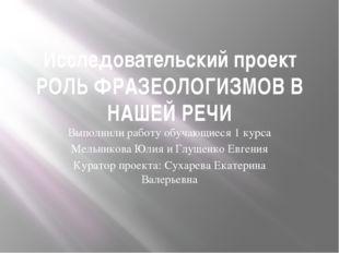 Исследовательский проект РОЛЬ ФРАЗЕОЛОГИЗМОВ В НАШЕЙ РЕЧИ Выполнили работу об