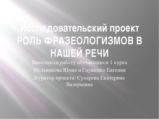 Исследовательский проект РОЛЬ ФРАЗЕОЛОГИЗМОВ В НАШЕЙ РЕЧИ Выполнили работу об...