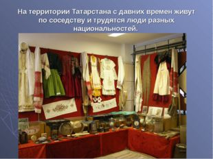 На территории Татарстана с давних времен живут по соседству и трудятся люди р