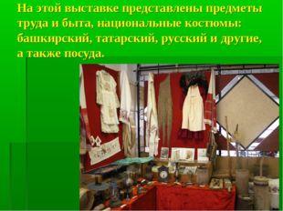 На этой выставке представлены предметы труда и быта, национальные костюмы: ба