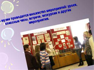 В музее проводится множество мероприятий: уроки, классные часы, встречи, экс