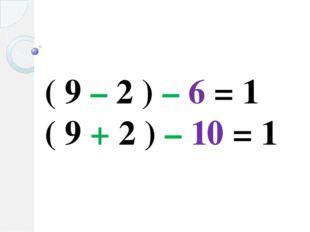 ( 9 – 2 ) – 6 = 1 ( 9 + 2 ) – 10 = 1