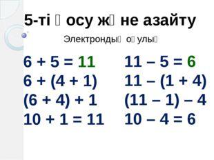 5-ті қосу және азайту 6 + 5 = 11 6 + (4 + 1) (6 + 4) + 1 10 + 1 = 11 11 – 5 =